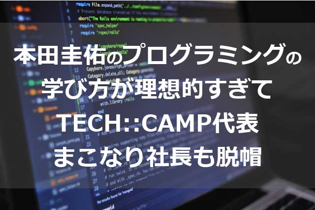 本田圭佑のプログラミングの 学び方が理想的すぎて TECH::CAMP代表 まこなり社長も脱帽